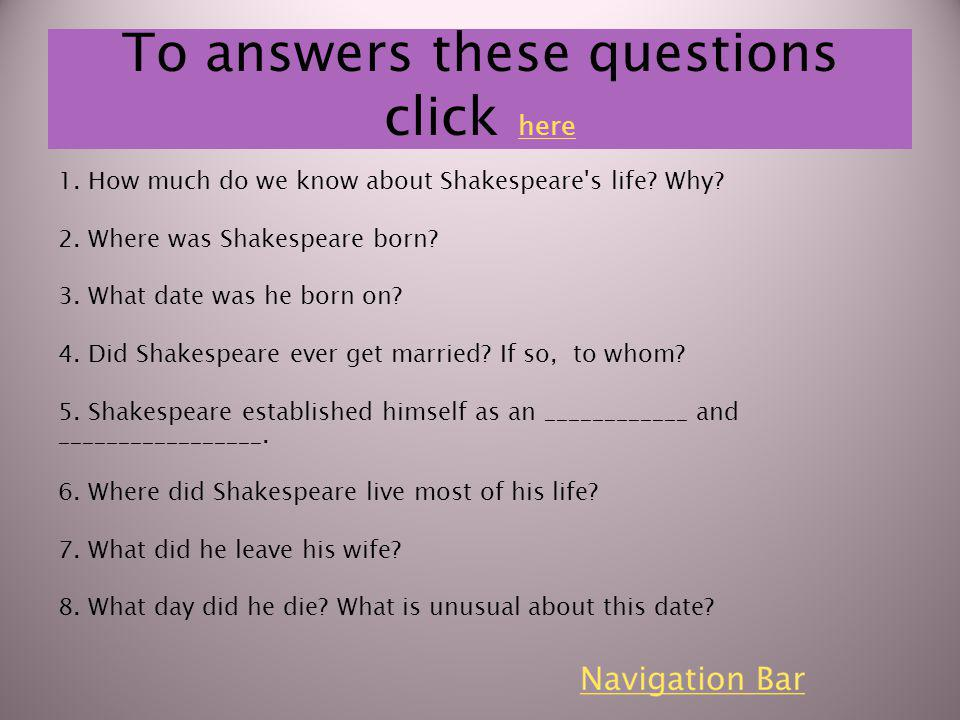 To answers these questions click here here 1. How much do we know about Shakespeare's life? Why? 2. Where was Shakespeare born? 3. What date was he bo