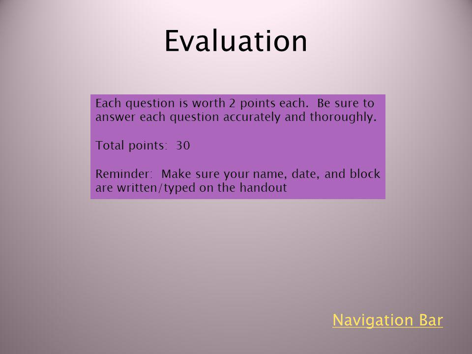 Evaluation Each question is worth 2 points each. Be sure to answer each question accurately and thoroughly. Total points: 30 Reminder: Make sure your