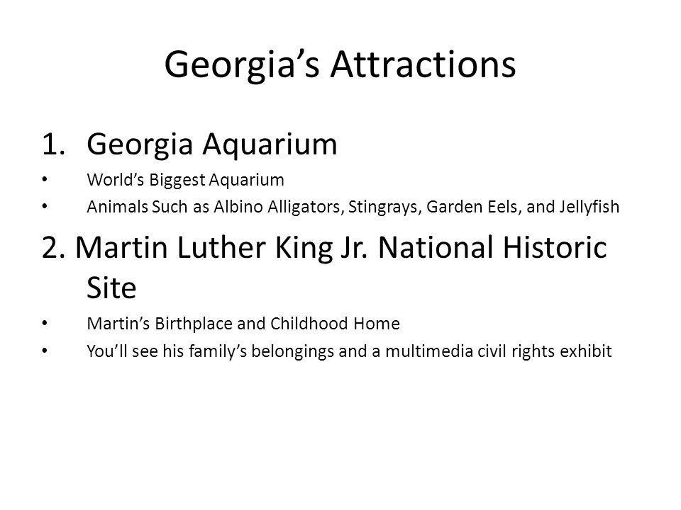 Georgia's Attractions 1.Georgia Aquarium World's Biggest Aquarium Animals Such as Albino Alligators, Stingrays, Garden Eels, and Jellyfish 2.