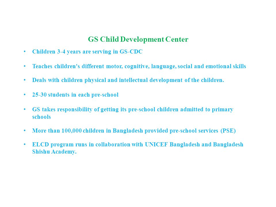 GS Child Development Center Children 3-4 years are serving in GS-CDC Teaches children s different motor, cognitive, language, social and emotional skills Deals with children physical and intellectual development of the children.