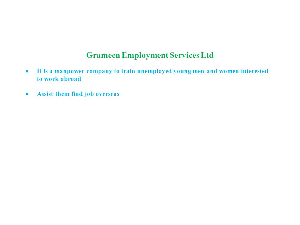 Grameen Employment Services Ltd  It is a manpower company to train unemployed young men and women interested to work abroad  Assist them find job overseas
