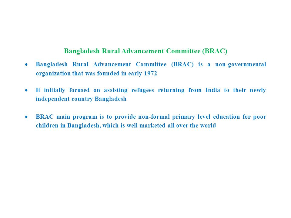 Bangladesh Rural Advancement Committee (BRAC)  Bangladesh Rural Advancement Committee (BRAC) is a non-governmental organization that was founded in early 1972  It initially focused on assisting refugees returning from India to their newly independent country Bangladesh  BRAC main program is to provide non-formal primary level education for poor children in Bangladesh, which is well marketed all over the world