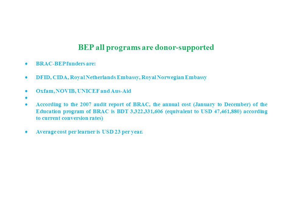 BEP all programs are donor-supported  BRAC-BEP funders are:  DFID, CIDA, Royal Netherlands Embassy, Royal Norwegian Embassy  Oxfam, NOVIB, UNICEF and Aus-Aid   According to the 2007 audit report of BRAC, the annual cost (January to December) of the Education program of BRAC is BDT 3,322,331,606 (equivalent to USD 47,461,880) according to current conversion rates)  Average cost per learner is USD 23 per year.