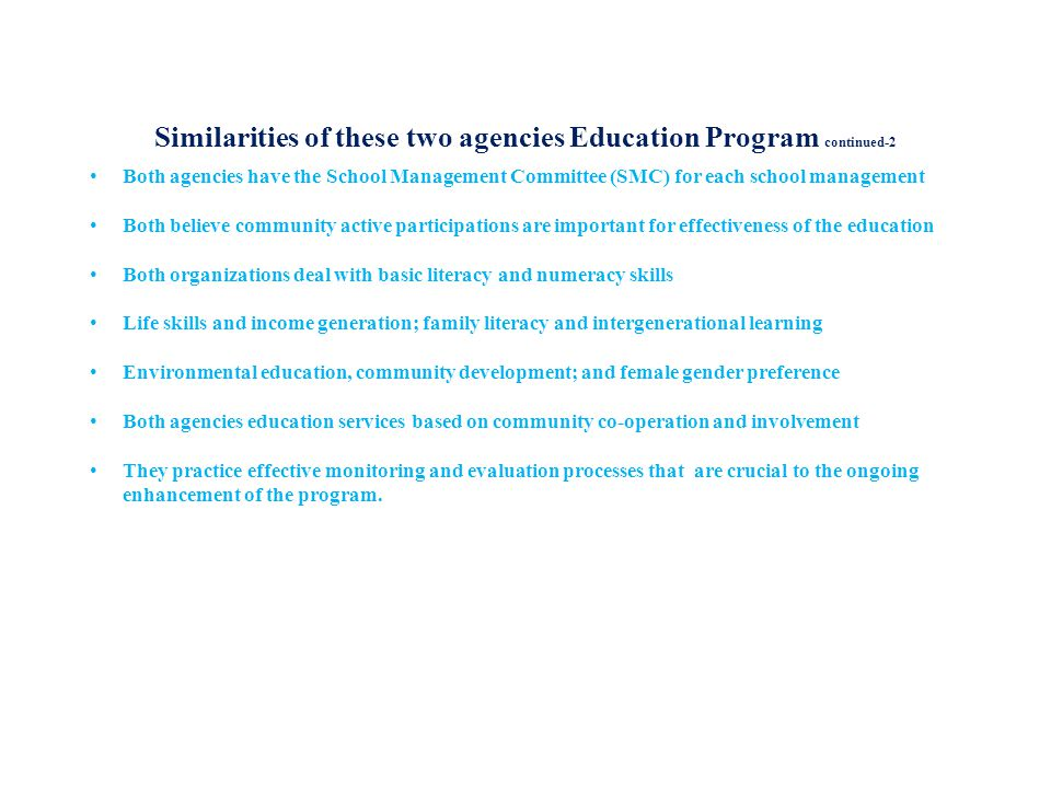 Similarities of these two agencies Education Program continued-2 Both agencies have the School Management Committee (SMC) for each school management Both believe community active participations are important for effectiveness of the education Both organizations deal with basic literacy and numeracy skills Life skills and income generation; family literacy and intergenerational learning Environmental education, community development; and female gender preference Both agencies education services based on community co-operation and involvement They practice effective monitoring and evaluation processes that are crucial to the ongoing enhancement of the program.