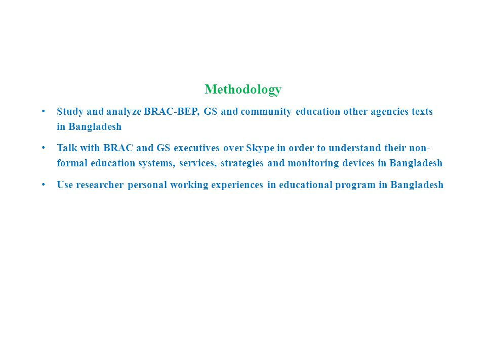 Methodology Study and analyze BRAC-BEP, GS and community education other agencies texts in Bangladesh Talk with BRAC and GS executives over Skype in order to understand their non- formal education systems, services, strategies and monitoring devices in Bangladesh Use researcher personal working experiences in educational program in Bangladesh