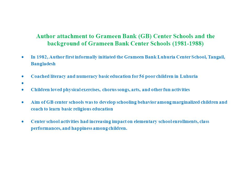Author attachment to Grameen Bank (GB) Center Schools and the background of Grameen Bank Center Schools (1981-1988)  In 1982, Author first informally initiated the Grameen Bank Luhuria Center School, Tangail, Bangladesh  Coached literacy and numeracy basic education for 56 poor children in Luhuria   Children loved physical exercises, chorus songs, arts, and other fun activities  Aim of GB center schools was to develop schooling behavior among marginalized children and coach to learn basic religious education  Center school activities had increasing impact on elementary school enrollments, class performances, and happiness among children.