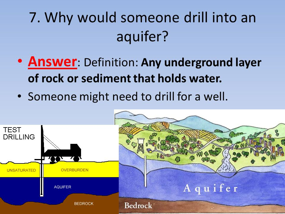 7. Why would someone drill into an aquifer? Answer : Definition: Any underground layer of rock or sediment that holds water. Someone might need to dri