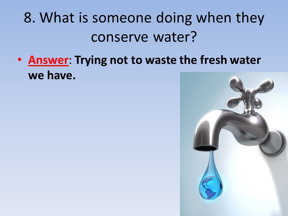 8. What is someone doing when they conserve water? Answer: Trying not to waste the fresh water we have.