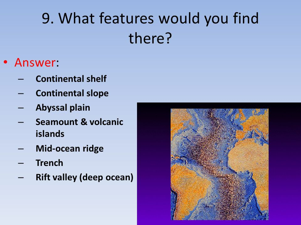 9. What features would you find there? Answer: – Continental shelf – Continental slope – Abyssal plain – Seamount & volcanic islands – Mid-ocean ridge