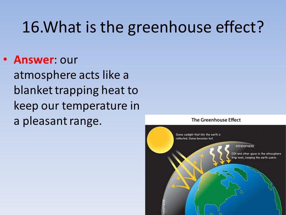 16.What is the greenhouse effect? Answer: our atmosphere acts like a blanket trapping heat to keep our temperature in a pleasant range.