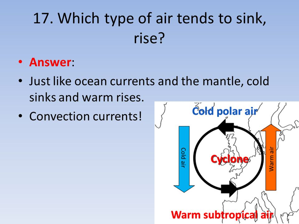 17. Which type of air tends to sink, rise? Answer: Just like ocean currents and the mantle, cold sinks and warm rises. Convection currents!