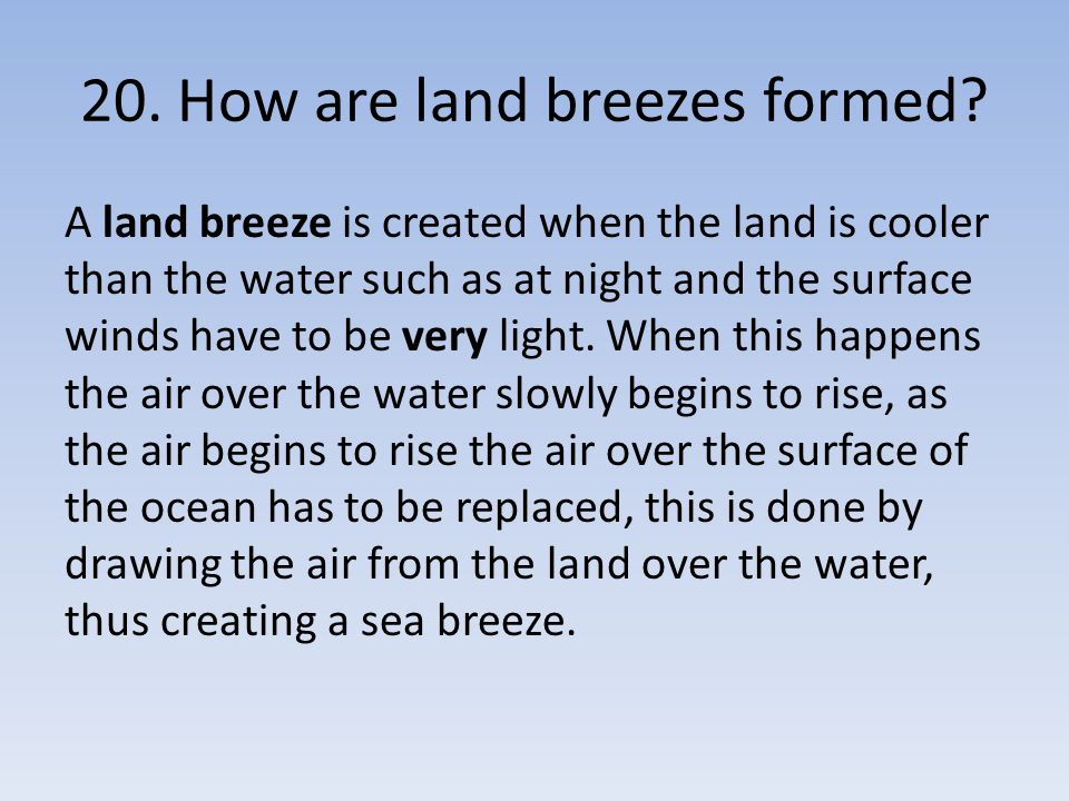 20. How are land breezes formed? A land breeze is created when the land is cooler than the water such as at night and the surface winds have to be ver