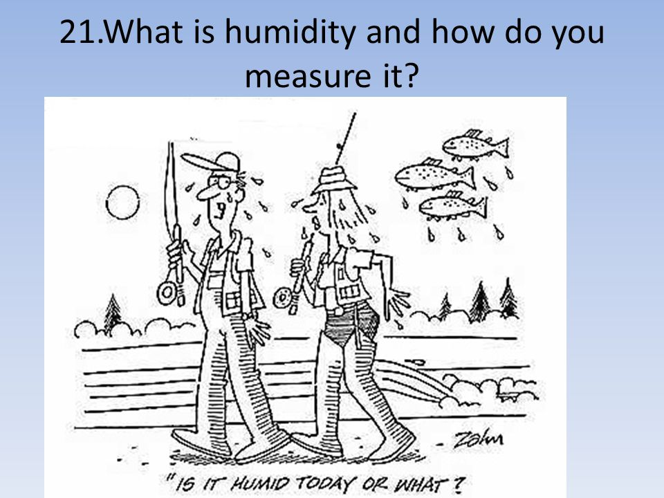 21.What is humidity and how do you measure it?