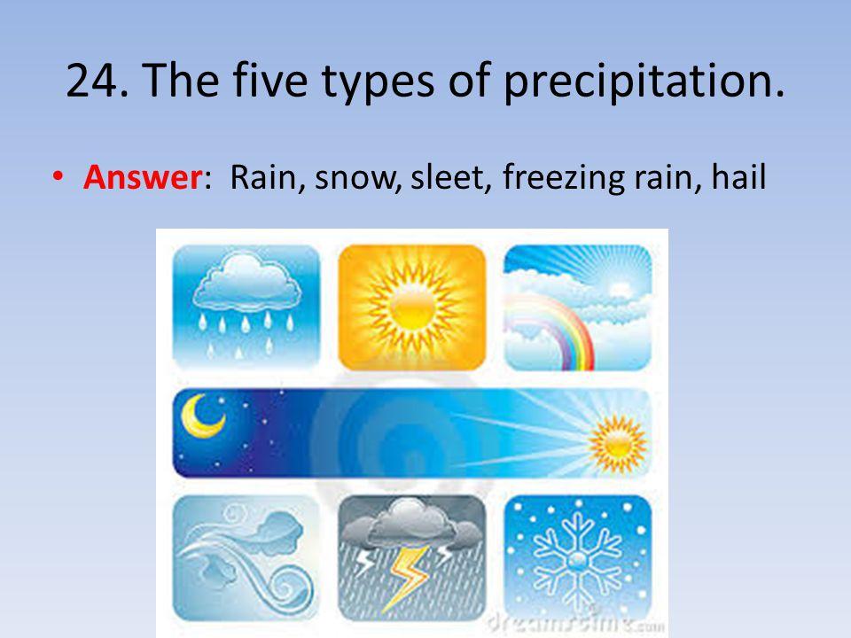 24. The five types of precipitation. Answer: Rain, snow, sleet, freezing rain, hail