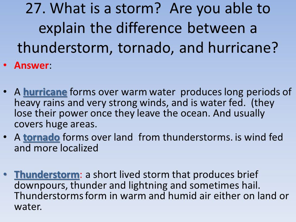 27. What is a storm? Are you able to explain the difference between a thunderstorm, tornado, and hurricane? Answer: hurricane A hurricane forms over w