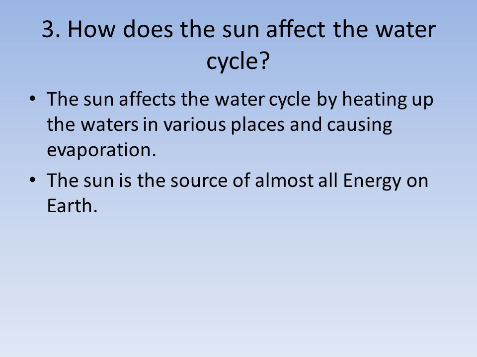 The sun affects the water cycle by heating up the waters in various places and causing evaporation. The sun is the source of almost all Energy on Eart