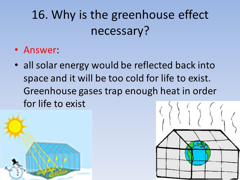 16. Why is the greenhouse effect necessary? Answer: all solar energy would be reflected back into space and it will be too cold for life to exist. Gre