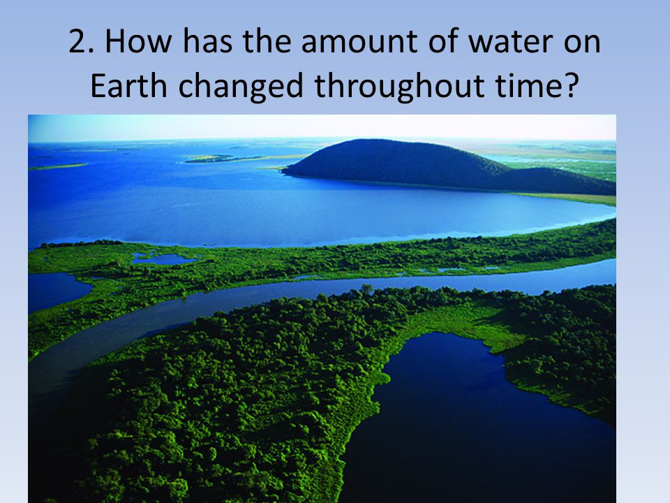 2. How has the amount of water on Earth changed throughout time?