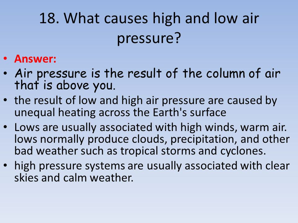 Answer: Air pressure is the result of the column of air that is above you. the result of low and high air pressure are caused by unequal heating acros