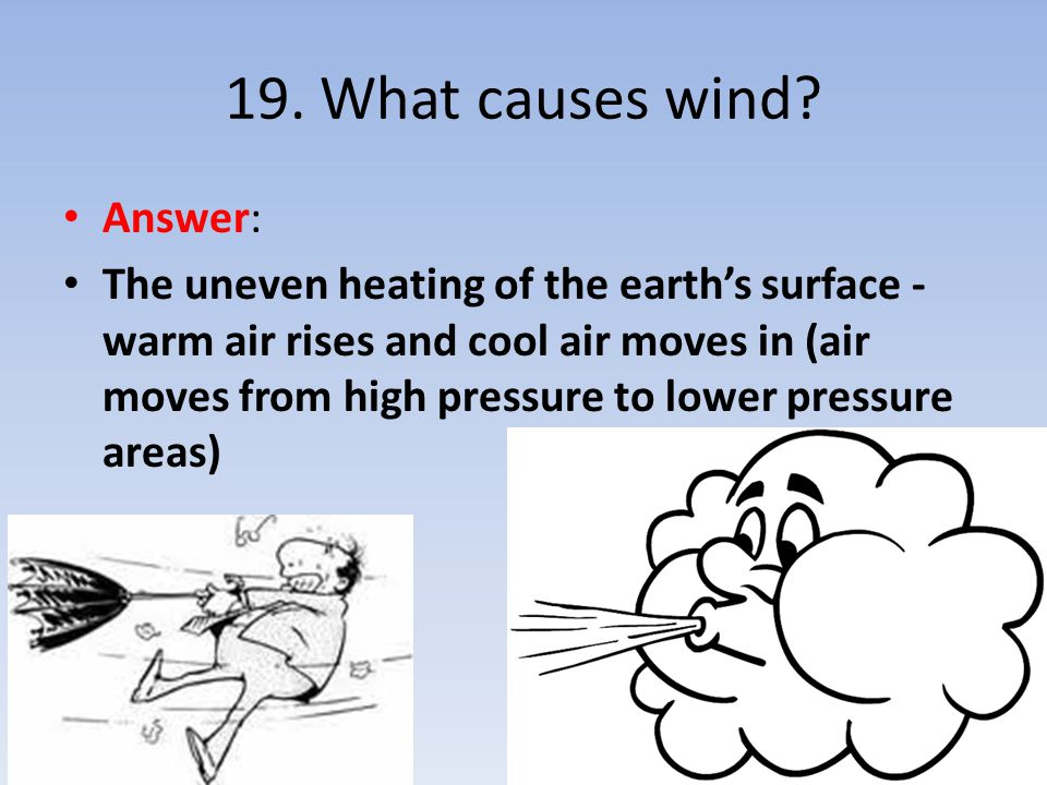 Answer: The uneven heating of the earth's surface - warm air rises and cool air moves in (air moves from high pressure to lower pressure areas)