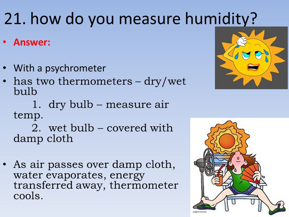 21. how do you measure humidity? Answer: With a psychrometer has two thermometers – dry/wet bulb 1. dry bulb – measure air temp. 2. wet bulb – covered
