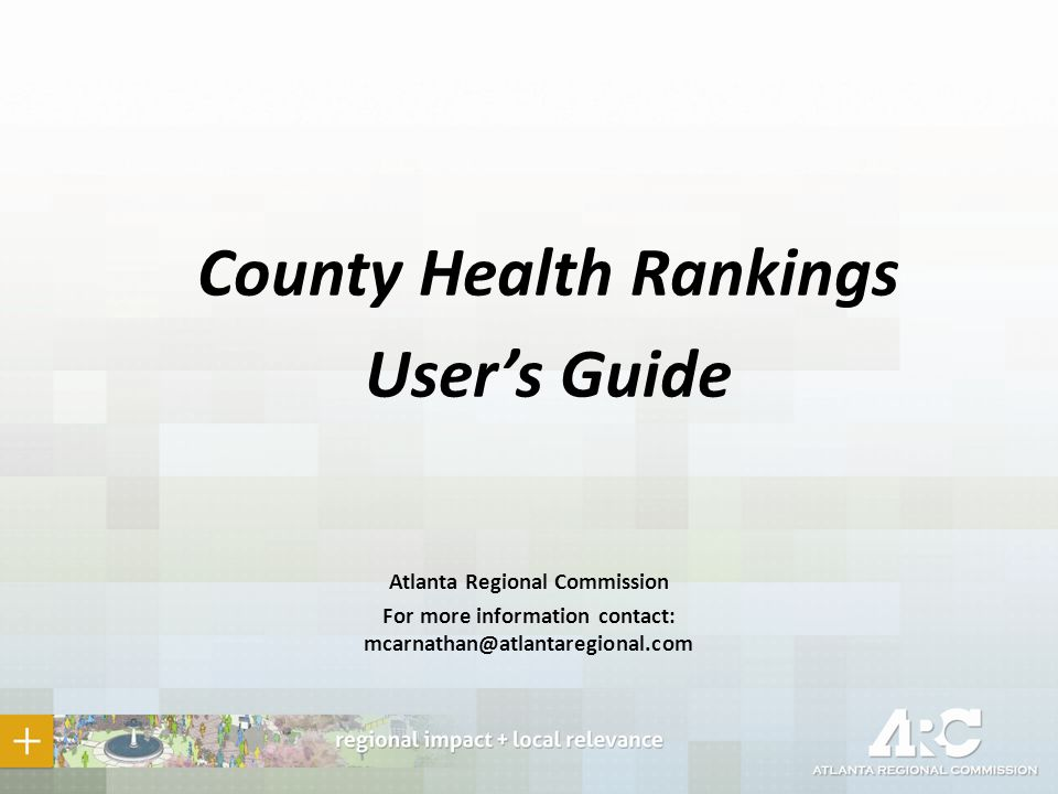County Health Rankings User's Guide Atlanta Regional Commission For more information contact: mcarnathan@atlantaregional.com