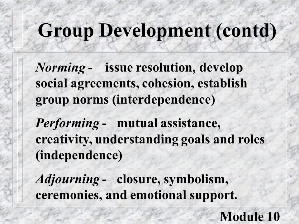 Group Development (contd) Module 10 Norming - issue resolution, develop social agreements, cohesion, establish group norms (interdependence) Performin