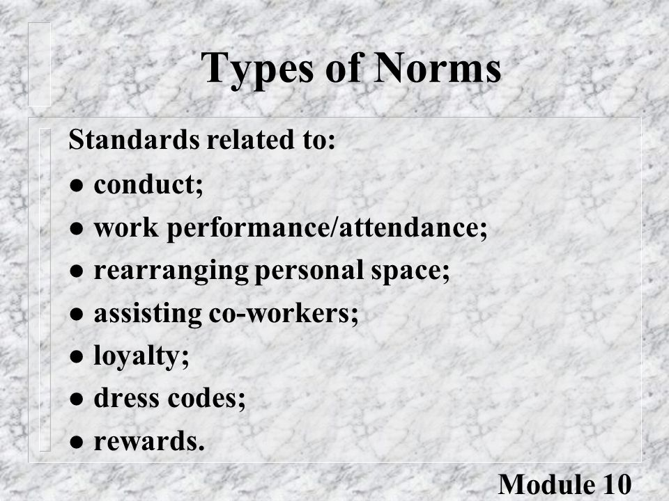 Types of Norms l conduct; l work performance/attendance; l rearranging personal space; l assisting co-workers; l loyalty; l dress codes; l rewards. St