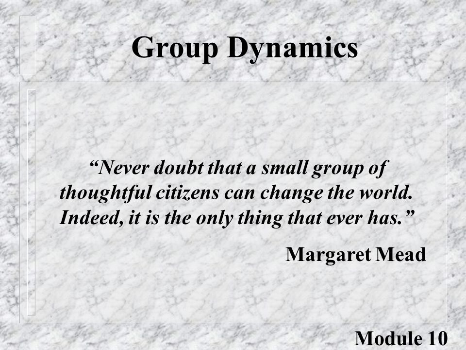 "Group Dynamics ""Never doubt that a small group of thoughtful citizens can change the world. Indeed, it is the only thing that ever has."" Margaret Mead"