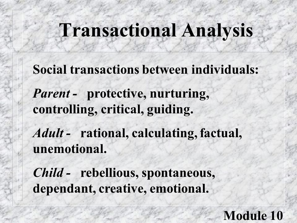 Transactional Analysis Social transactions between individuals: Parent - protective, nurturing, controlling, critical, guiding. Adult - rational, calc