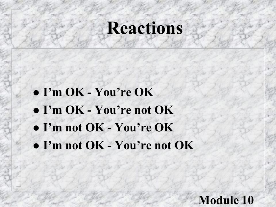 Reactions l I'm OK - You're OK l I'm OK - You're not OK l I'm not OK - You're OK l I'm not OK - You're not OK Module 10