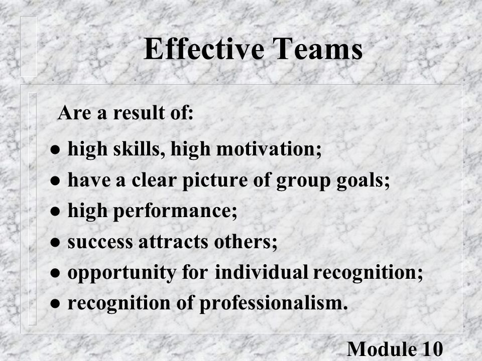 Effective Teams l high skills, high motivation; l have a clear picture of group goals; l high performance; l success attracts others; l opportunity fo