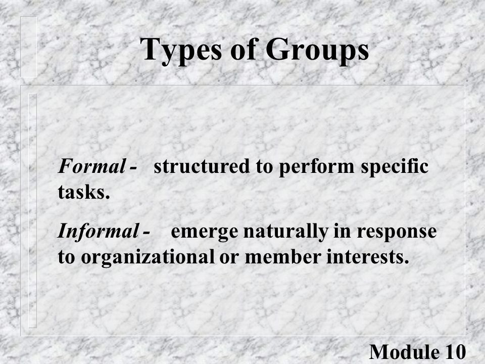 Types of Groups Formal - structured to perform specific tasks. Informal - emerge naturally in response to organizational or member interests. Module 1