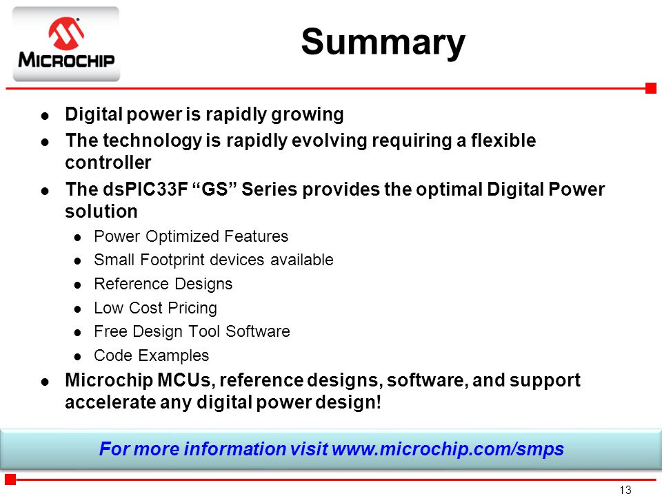 """13 Summary l Digital power is rapidly growing l The technology is rapidly evolving requiring a flexible controller l The dsPIC33F """"GS"""" Series provides"""