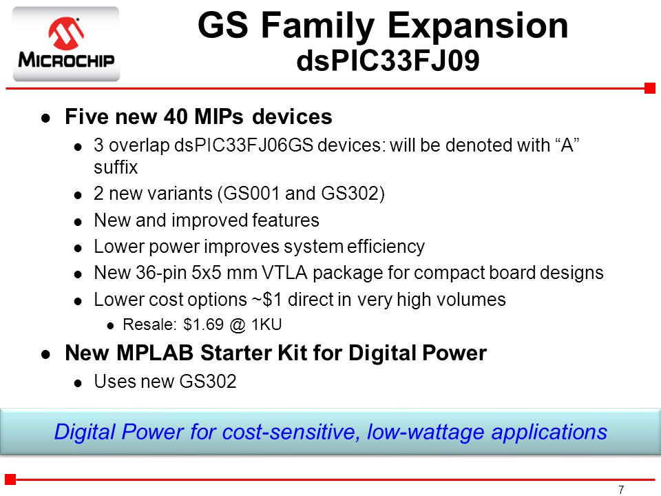 """7 GS Family Expansion dsPIC33FJ09 l Five new 40 MIPs devices l 3 overlap dsPIC33FJ06GS devices: will be denoted with """"A"""" suffix l 2 new variants (GS00"""