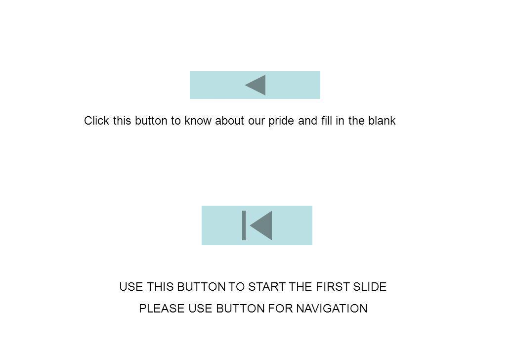 Click this button to know about our pride and fill in the blank USE THIS BUTTON TO START THE FIRST SLIDE PLEASE USE BUTTON FOR NAVIGATION