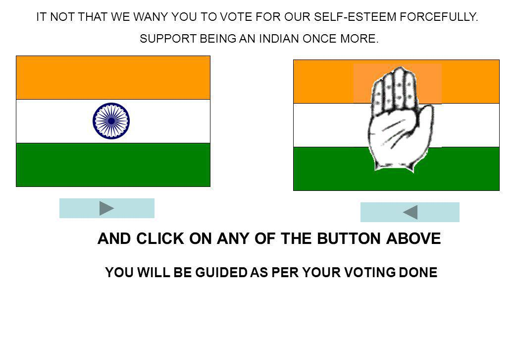 AND CLICK ON ANY OF THE BUTTON ABOVE IT NOT THAT WE WANY YOU TO VOTE FOR OUR SELF-ESTEEM FORCEFULLY. SUPPORT BEING AN INDIAN ONCE MORE. YOU WILL BE GU