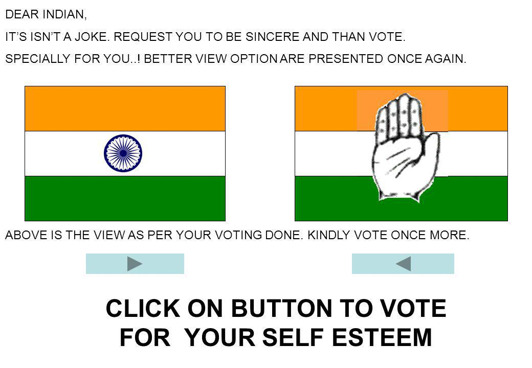 CLICK ON BUTTON TO VOTE FOR YOUR SELF ESTEEM DEAR INDIAN, IT'S ISN'T A JOKE. REQUEST YOU TO BE SINCERE AND THAN VOTE. SPECIALLY FOR YOU..! BETTER VIEW