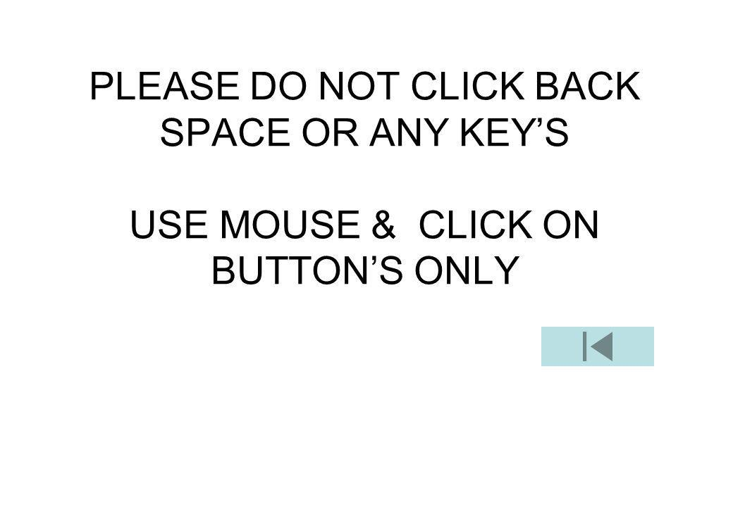 PLEASE DO NOT CLICK BACK SPACE OR ANY KEY'S USE MOUSE & CLICK ON BUTTON'S ONLY
