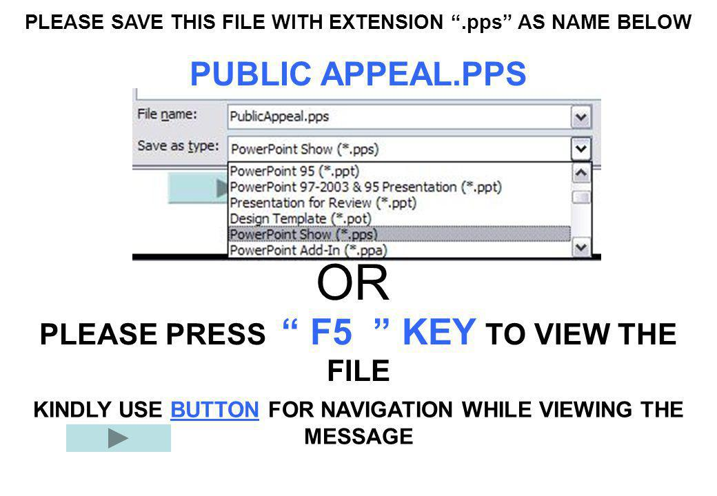 "PLEASE SAVE THIS FILE WITH EXTENSION "".pps"" AS NAME BELOW PUBLIC APPEAL.PPS PLEASE PRESS "" F5 "" KEY TO VIEW THE FILE OR KINDLY USE BUTTON FOR NAVIGATI"