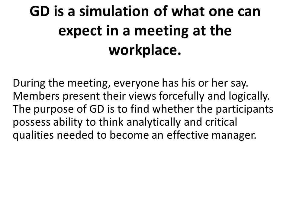 GD is a simulation of what one can expect in a meeting at the workplace.