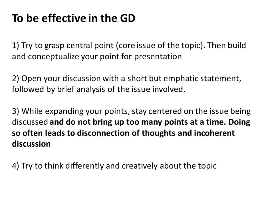 To be effective in the GD 1) Try to grasp central point (core issue of the topic).