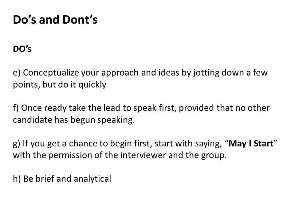 Do's and Dont's DO's e) Conceptualize your approach and ideas by jotting down a few points, but do it quickly f) Once ready take the lead to speak first, provided that no other candidate has begun speaking.