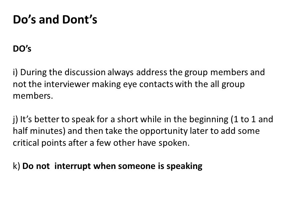 Do's and Dont's DO's i) During the discussion always address the group members and not the interviewer making eye contacts with the all group members.