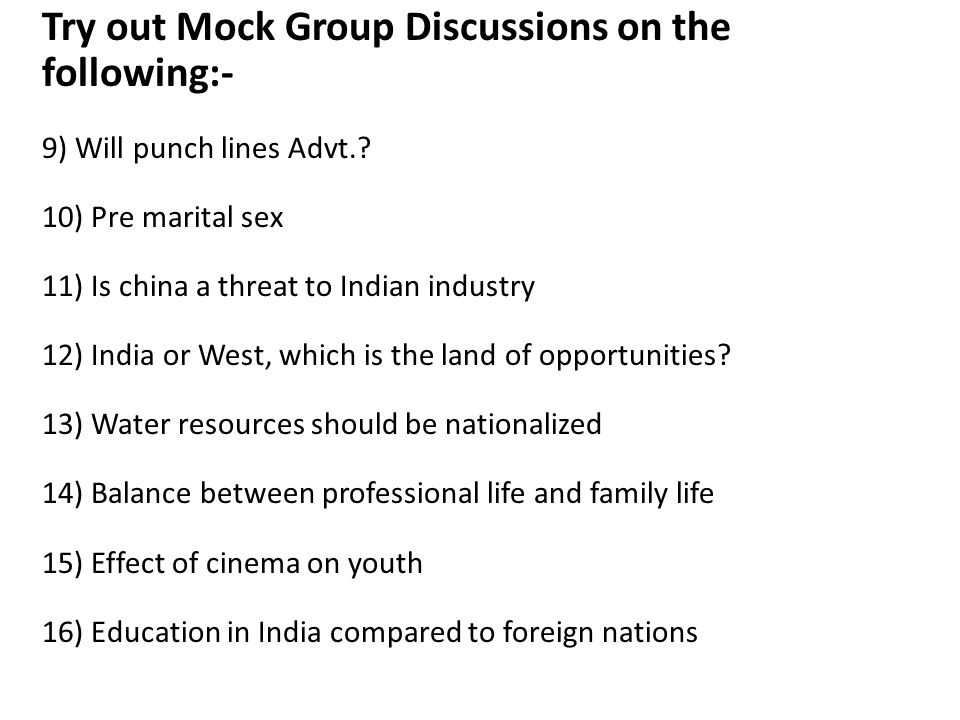 Try out Mock Group Discussions on the following:- 9) Will punch lines Advt.? 10) Pre marital sex 11) Is china a threat to Indian industry 12) India or
