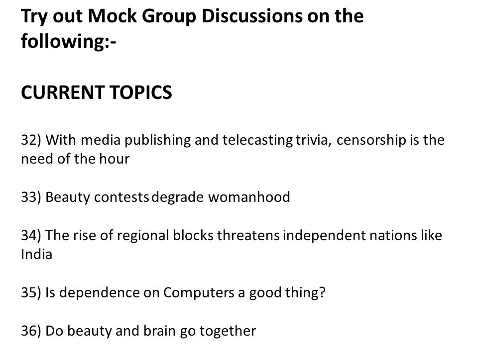 Try out Mock Group Discussions on the following:- CURRENT TOPICS 32) With media publishing and telecasting trivia, censorship is the need of the hour 33) Beauty contests degrade womanhood 34) The rise of regional blocks threatens independent nations like India 35) Is dependence on Computers a good thing.