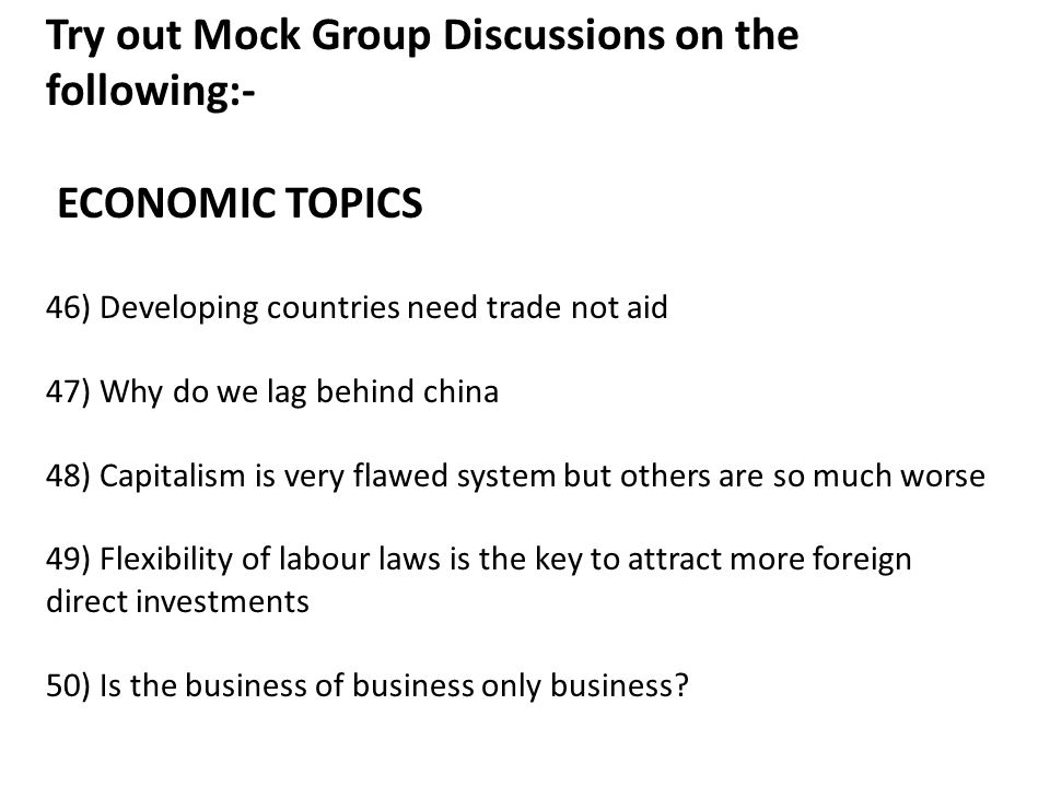 Try out Mock Group Discussions on the following:- ECONOMIC TOPICS 46) Developing countries need trade not aid 47) Why do we lag behind china 48) Capitalism is very flawed system but others are so much worse 49) Flexibility of labour laws is the key to attract more foreign direct investments 50) Is the business of business only business