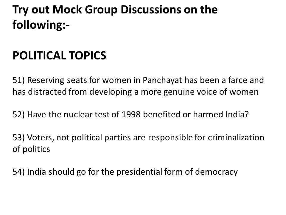 Try out Mock Group Discussions on the following:- POLITICAL TOPICS 51) Reserving seats for women in Panchayat has been a farce and has distracted from developing a more genuine voice of women 52) Have the nuclear test of 1998 benefited or harmed India.