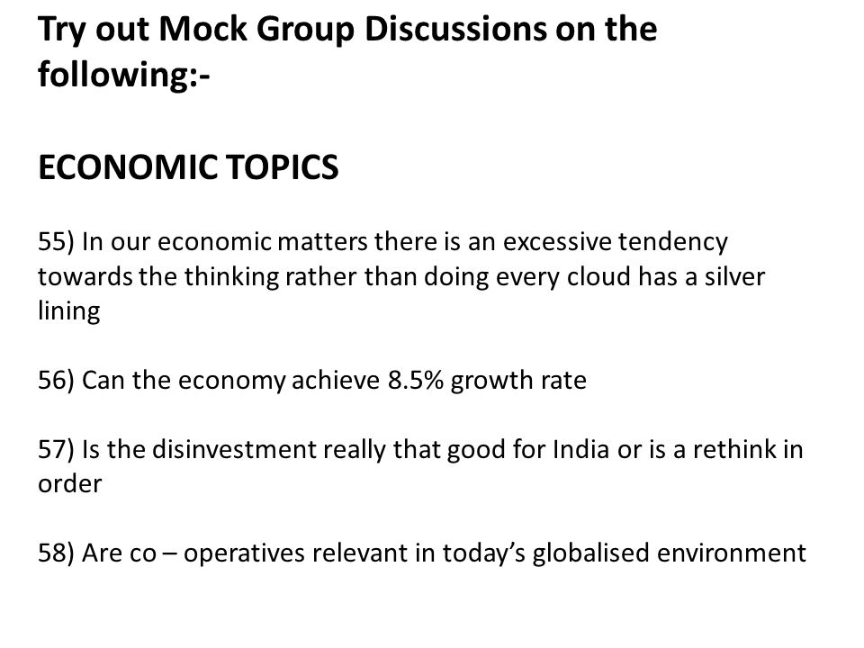 Try out Mock Group Discussions on the following:- ECONOMIC TOPICS 55) In our economic matters there is an excessive tendency towards the thinking rather than doing every cloud has a silver lining 56) Can the economy achieve 8.5% growth rate 57) Is the disinvestment really that good for India or is a rethink in order 58) Are co – operatives relevant in today's globalised environment