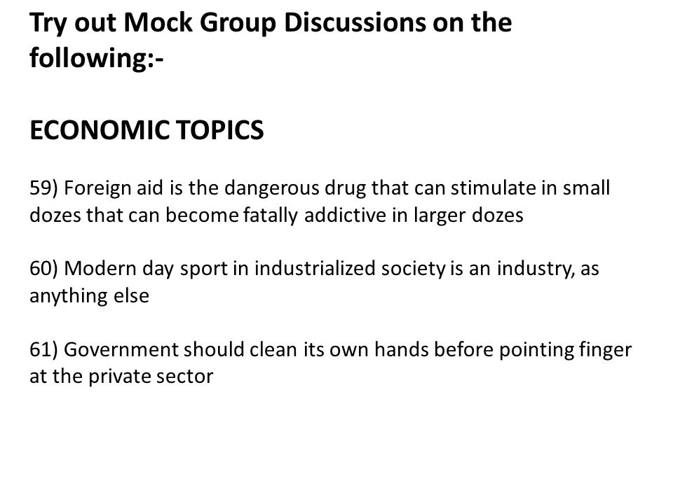 Try out Mock Group Discussions on the following:- ECONOMIC TOPICS 59) Foreign aid is the dangerous drug that can stimulate in small dozes that can become fatally addictive in larger dozes 60) Modern day sport in industrialized society is an industry, as anything else 61) Government should clean its own hands before pointing finger at the private sector